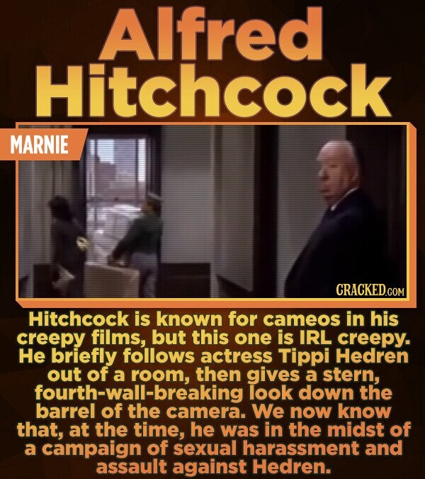 AIfred Hitchcock MARNIE Hitchcock is known for cameos in his creepy films, but this one is IRL creepy. He briefly follows actress Tippi Hedren out ofa