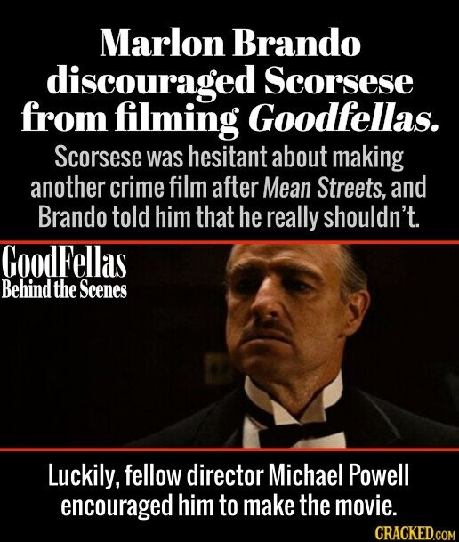 Marlon Brando discouraged Scorsese from filming Goodfellas. Scorsese was hesitant about making another crime film after Mean Streets, and Brando told him that he really shouldn't. GoodFellas Behind the Scenes Luckily, fellow director Michael Powell encouraged him to make the movie.