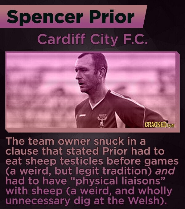 Spencer Prior Cardiff City F.C. The team owner snuck in a clause that stated Prior had to eat sheep testicles before games (a weird, but legit tradition) and had to have physical liaisons with sheep (a weird, and wholly unnecessary dig at the Welsh).