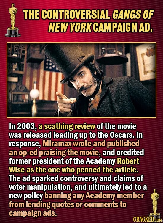 THE CONTROVERSIAL GANGS OF NEW YORKCAMPAIGN AD. In 2003, a scathing review of the movie was released leading up to the Oscars. In response, Miramax wrote and published an op-ed praising the movie, and credited former president of the Academy Robert Wise as the one who penned the article. The