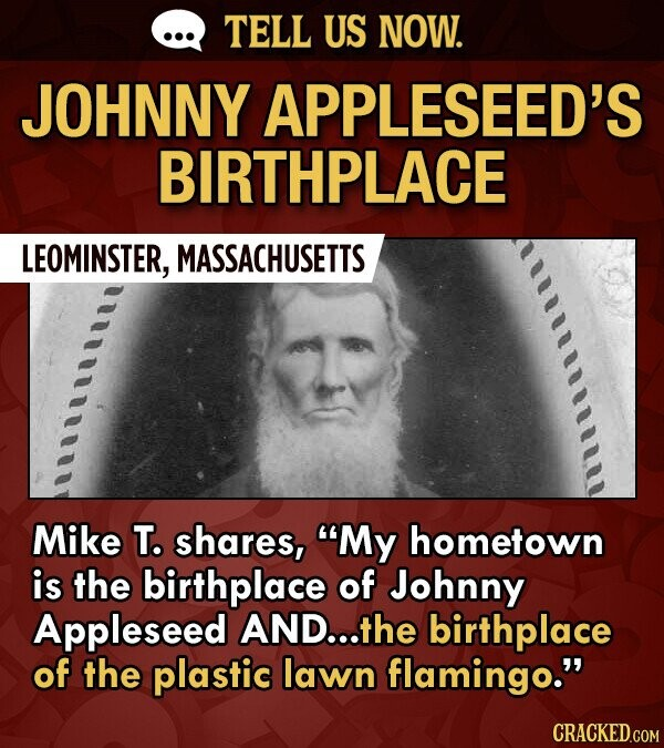 TELL US NOW. JOHNNY APPLESEED'S BIRTHPLACE LEOMINSTER, MASSACHUSETTS Mike T. shares, My hometown is the birthplace of Johnny Appleseed AND...the birthplace of the plastic lawn flamingo.