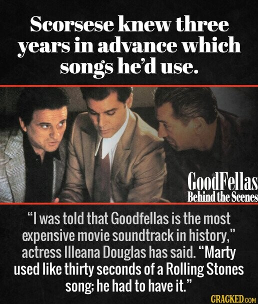 Scorsese knew three years in advance which songs he'd use. GoodFellas Behind the Scenes I was told that Goodfellas is the most expensive movie soundtrack in history, actress Illeana Douglas has said. Marty used like thirty seconds of a Rolling Stones song; he had to have it.