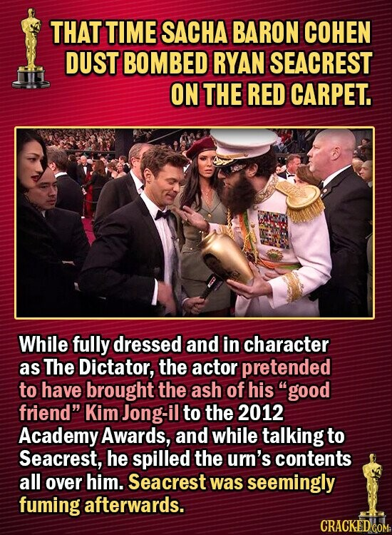 THAT TIME SACHA BARON COHEN DUST BOMBED RYAN SEACREST ON THE RED CARPET. While fully dressed and in character as The Dictator, the actor pretended to have brought the ash of his good friend Kim Jong- il to the 2012 Academy Awards, and while talking to Seacrest, he spilled the