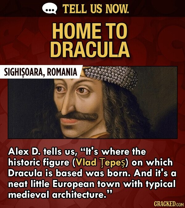 TELL US NOW. HOME TO DRACULA SIGHISOARA, ROMANIA Alex D. tells US, It's where the historic figure (Vlad Tepes) on which Dracula is based was born. And it's a neat little European town with typical medieval architecture.