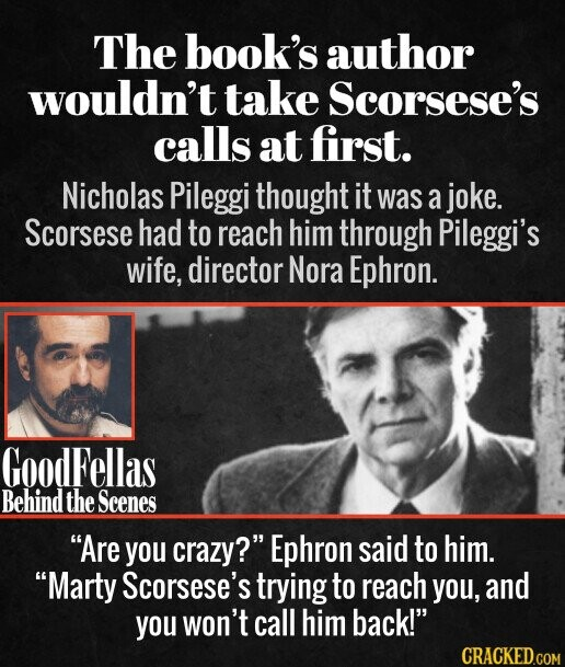 The book's author wouldn't take Scorsese's calls at first. Nicholas Pileggi thought it was a joke. Scorsese had to reach him through Pileggi's wife, director Nora Ephron.  Are you crazy? Ephron said to him. Marty Scorsese's trying to reach you, and you won't call him back!
