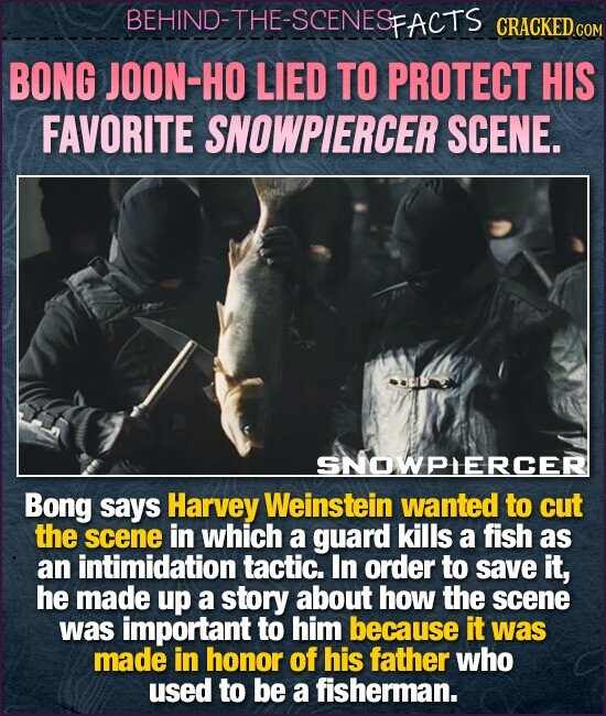 BEHIND-THE-SCENESE FACTS CRACKEDC BONG JOON-HO LIED TO PROTECT HIS FAVORITE SNOWPIERCER SCENE. SNOWPIERCER Bong says Harvey Weinstein wanted to cut the scene in which a guard kills a fish as an intimidation tactic. In order to save it, he made up a story about how the scene was important to