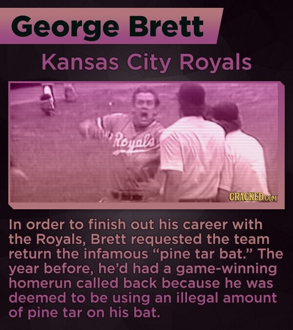 George Brett Kansas City Royals Rovals In order to finish out his career with the Royals, Brett requested the team return the infamous pine tar bat. The year before, he'd had a game-winning homerun called back because he was deemed to be using an illegal amount of pine tar