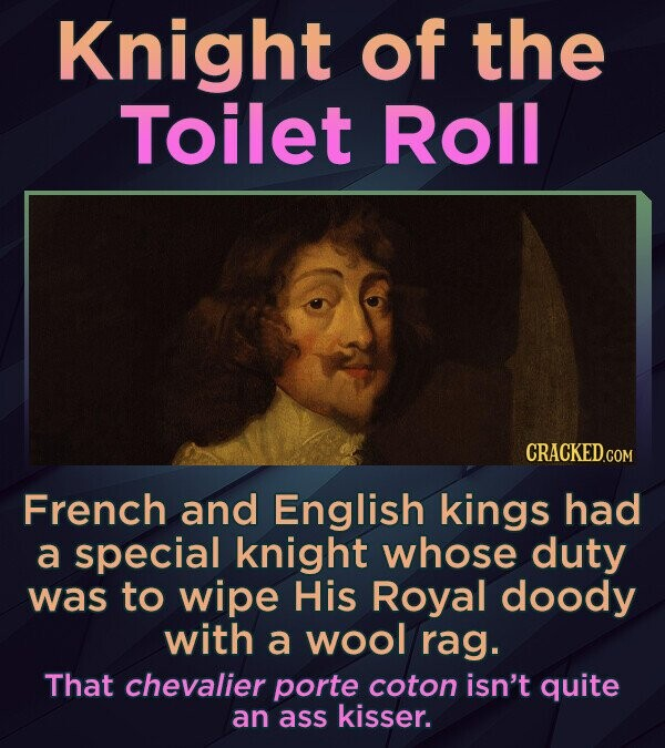 Knight of the Toilet Roll French and English kings had a special knight whose duty was to wipe His Royal doody with a wool rag. That chevalier porte c