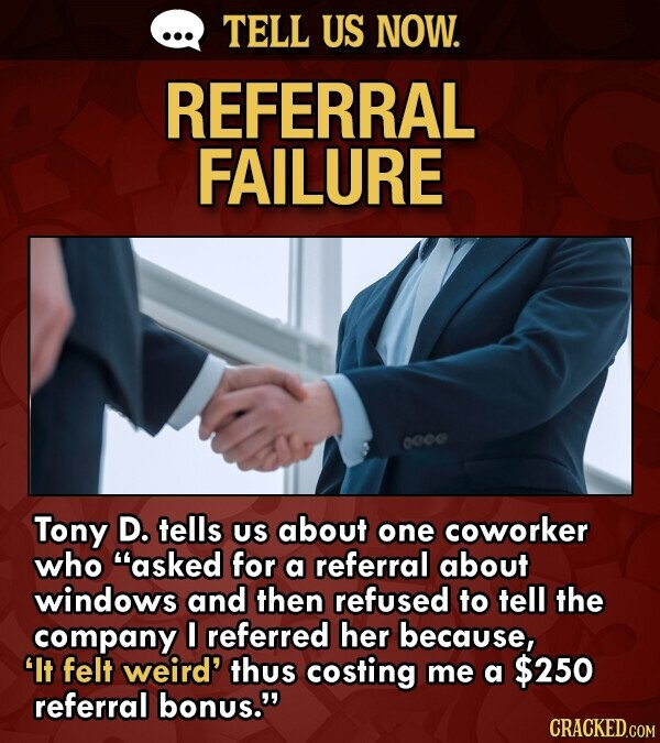 TELL US NOW. REFERRAL FAILURE Tony D. tells US about one coworker who asked for a referral about windows and then refused to tell the company 0 referred her because, It felt weird' thus costing me a $250 referral bonus.