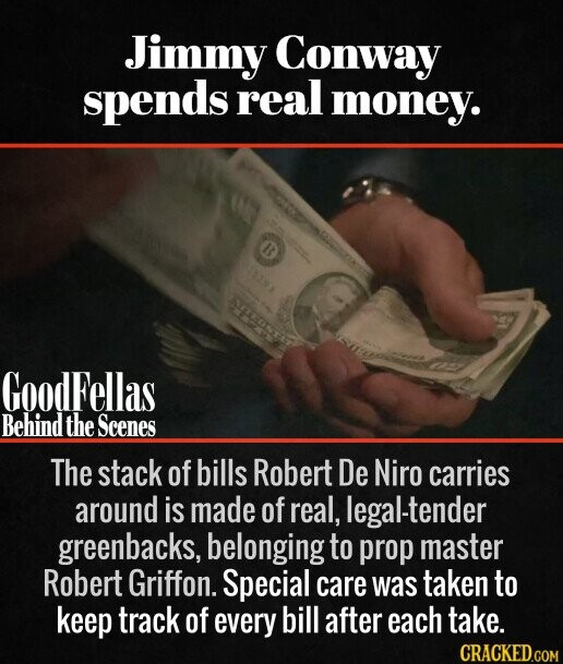 Jimmy Conway spends real money. The stack of bills Robert De Niro carries around is made of real, legal-tender greenbacks, belonging to prop master Robert Griffon. Special care was taken to keep track of every bill after each take.