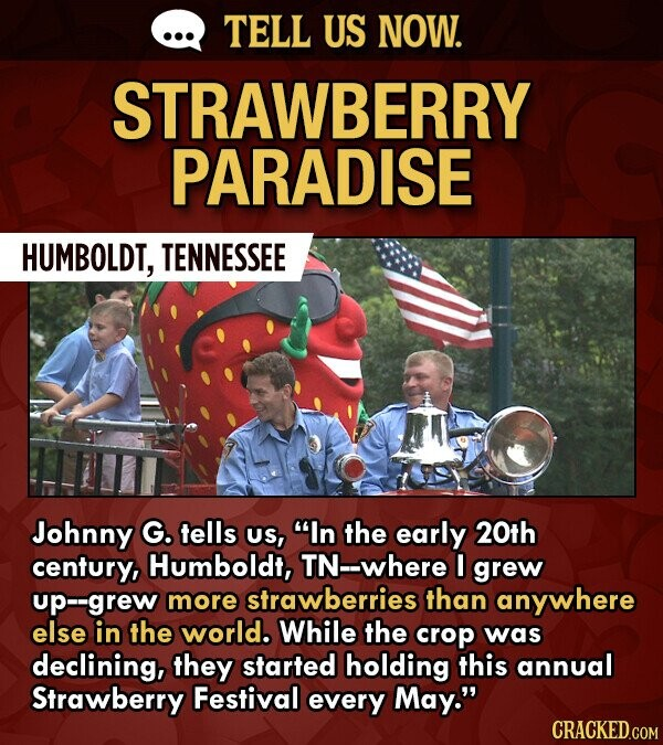 TELL US NOW. STRAWBERRY PARADISE HUMBOLDT, TENNESSEE Johnny G. tells US, In the early 20th century, Humboldt, TN--where I grew up--grew more strawberries than anywhere else in the world. While the crop was declining, they started holding this annual Strawberry Festival every May. CRACKED.COM