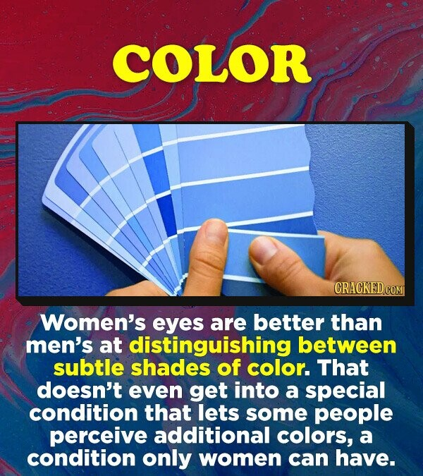 COLOR Women's eyes are better than men's at distinguishing between subtle shades of color. That doesn't even get into a special condition that lets some people perceive additional colors, a condition only women can have.