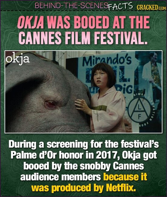 BEHIND-THE-SCENESFACTS CRACKEDC OKJA WAS BOOED AT THE CANNES FILM FESTIVAL. okja Mirando's L. iG L F During a screening for the festival's Palme d'Or honor in 2017, Okja got booed by the snobby Cannes audience members because it was produced by Netflix.