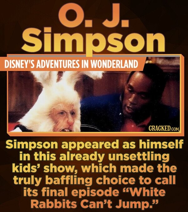 O. J. Simpson DISNEY'S ADVENTURES IN WONDERLAND Simpson appeared as himself in this already unsettling kids' show, which made the truly baffling choic