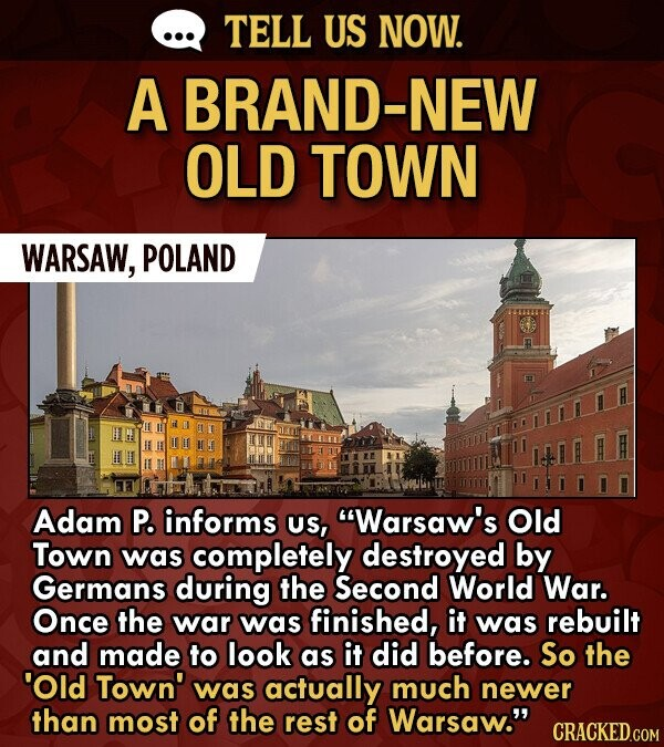 TELL US NOW. A BRAND-NEW OLD TOWN WARSAW, POLAND Adam P. informs US, Warsaw's Old Town was completely destroyed by Germans during the Second World War. Once the war was finished, it was rebuilt and made to look as it did before. So the 'Old Town' was actually much newer