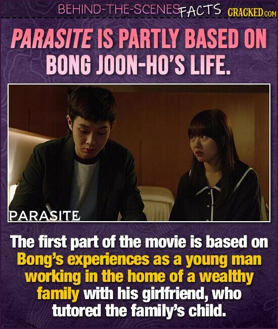 BEHIND-THE-SCENESP FACTS CRACKEDCO PARASITE IS PARTLY BASED ON BONG JOON-HO'S LIFE. PARASITE The first part of the movie is based on Bong's experiences as a young man working in the home of a wealthy family with his girlfriend, who tutored the family's child.