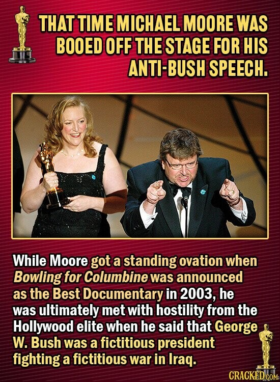 THAT TIME MICHAEL MOORE WAS BOOED OFF THE STAGE FOR HIS ANTI-BUSH SPEECH. While Moore got a standing ovation when Bowling for Columbine was announced as the Best Documentary in 2003, he was ultimately met with hostility from the Hollywood elite when he said that George W. Bush was a