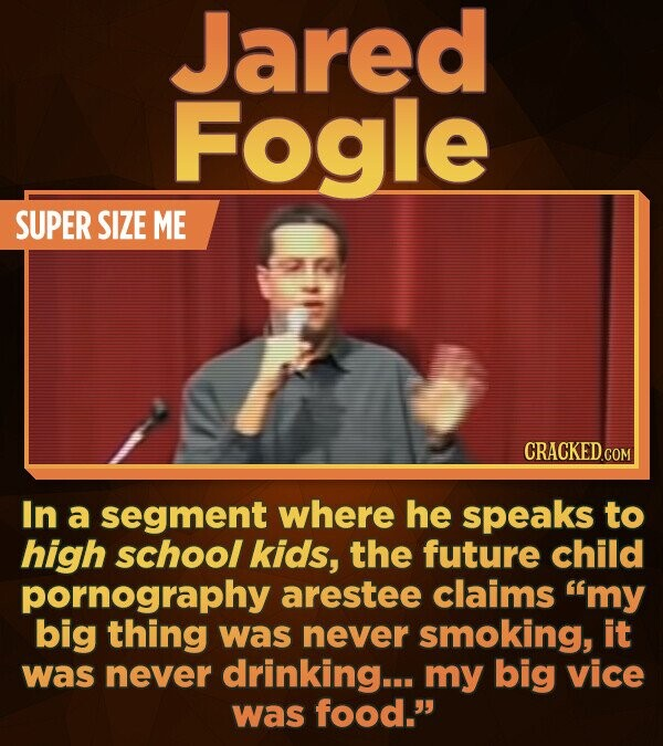 Jared Fogle SUPER SIZE ME CRACKED.COM In a segment where he speaks to high school kids, the future child pornography arestee claims 'my big thing was