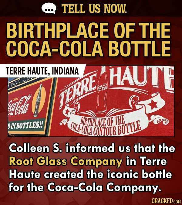 TELL US NOW. BIRTHPLACE OF THE COCA-COLA BOTTLE TERRE HAUTE, INDIANA HAUTE VIGO h Pre ERRE BIRTHPLACE OF THE DINBOTTLES!! COCA-COLA CONTOUR BOTTLE Colleen S. informed US that the Root Glass Company in Terre Haute created the iconic bottle for the Coca-Cola Company.