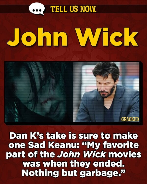 TELL US NOW. John Wick CRACKED Dan K's take is sure to make one Sad Keanu: My favorite part of the John Wick movies was when they ended. Nothing but garbage.