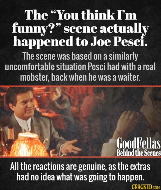 The You think I'm funny? scene actually happened to Joe Pesci. The scene was based on a similarly uncomfortable situation Pesci had with a real mobster, back when he was a waiter. All the reactions are genuine, as the extras had no idea what was going
