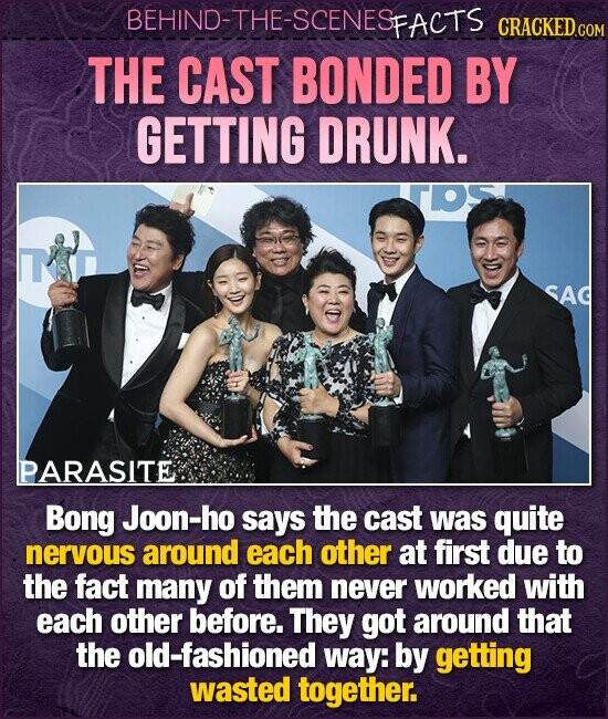 BEHIND-THE-SCENESFACTS CRACKED THE CAST BONDED BY GETTING DRUNK. SAD PARASITE Bong Joon-ho says the cast was quite nervous around each other at first due to the fact many of them never worked with each other before. They got around that the old-fashioned way: by getting wasted together.