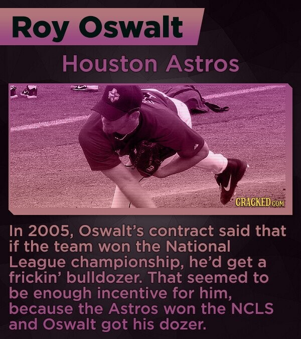 Roy Oswalt Houston Astros CRACKED COM In 2005, Oswalt's contract said that if the team won the National League championship, he'd get a frickin' bulldozer. That seemed to be enough incentive for him, because the Astros won the NCLS and Oswalt got his dozer.