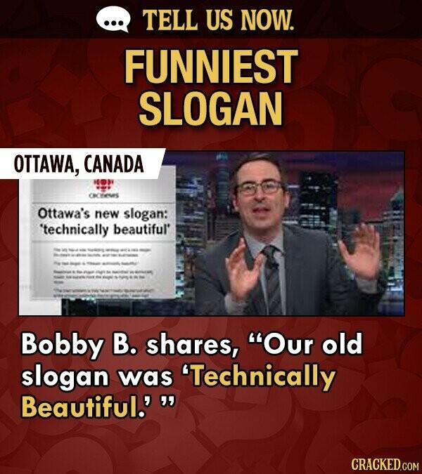 TELL US NOW. FUNNIEST SLOGAN OTTAWA, CANADA CRYs Ottawa's new slogan: technically beautiful' Bobby B. shares, Our old slogan was 'Technically Beautiful.'