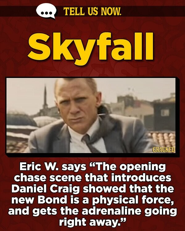 TELL US NOW. Skyfall GRACKED Eric W. says The opening chase scene that introduces Daniel Craig showed that the new Bond is a physical force, and gets the adrenaline going right away.