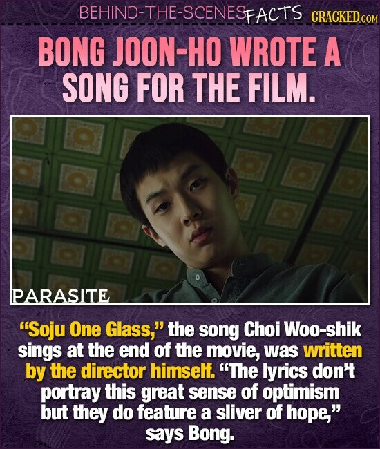 BEHIND-THE-SCENESp FACTS CRACKED.cO BONG JOON-HO WROTE A SONG FOR THE FILM. PARASITE Soju One Glass, the song Choi Woo-shik sings at the end of the movie, was written by the director himself. The lyrics don't portray this great sense of optimism but they do feature a sliver of hope. says