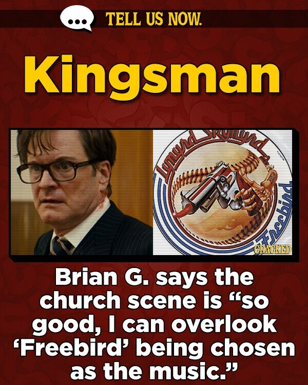 TELL US NOW. Kingsman Lyurd CRAGKED eeebina Brian G. says the church scene is 'so good, can overlook 'Freebird' being chosen as the music.