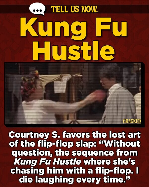 TELL US NOW. Kung Fu Hustle GRACKED Courtney S. favors the lost art of the flip-flop slap: Without question, the sequence from Kung Fu Hustle where she's chasing him with a flip-flop. I die laughing every time.