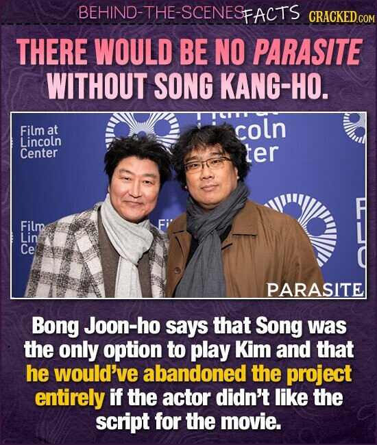 BEHIND-THE-SCENESFACTS CRACKEDcO THERE WOULD BE NO PARASITE WITHOUT SONG KANG-HO. Film at coln Lincoln Center ter Film Lin Ce PARASITE Bong Joon-ho says that Song was the only option to play Kim and that he would've abandoned the project entirely if the actor didn't like the script for the movie.