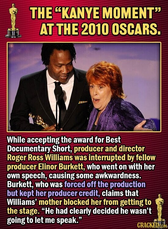 THE KANYE MOMENT AT THE 2010 OSCARS. While accepting the award for Best Documentary Short, producer and director Roger Ross Williams was interrupted by fellow producer Elinor Burkett, who went on with her own speech, causing some awkwardness. Burkett, who was forced off the production but kept her producer credit,