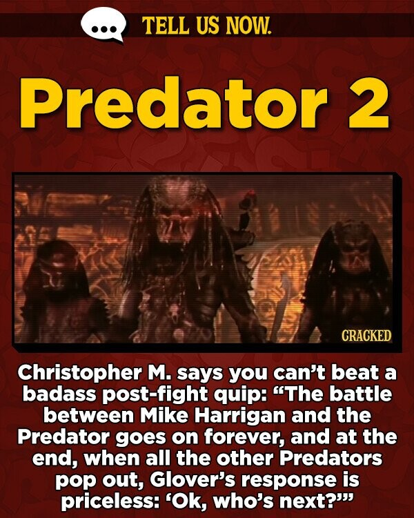 TELL US NOW. Predator 2 CRACKED Christopher M. says you can't beat a badass post-fight quip: The battle between Mike Harrigan and the Predator goes on forever, and at the end, when all the other Predators pop out, Glover's response is priceless: 'Ok, who's next?