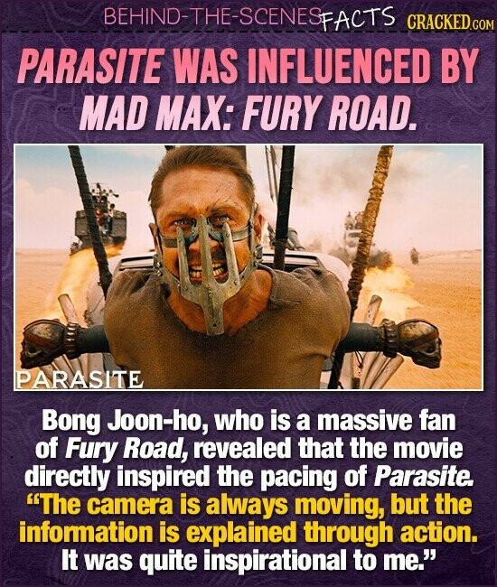 BEHIND-THE-SCENESFACTS CRACKEDcO PARASITE WAS INFLUENCED BY MAD MAX: FURY ROAD. PARASITE Bong Joon-ho, who is a massive fan of Fury Road, revealed that the movie directly inspired the pacing of Parasite. The camera is always moving, but the infomation is explained through action. It was quite inspirational to me.