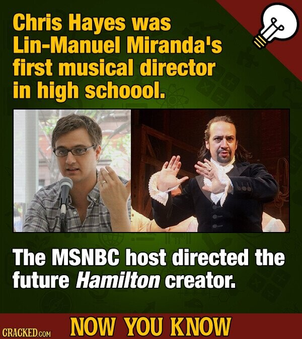 Chris Hayes was Lin-Manuel Miranda's first musical director in high schoool. The MSNBC host directed the future Hamilton creator. NOW YOU KNOW CRACKED
