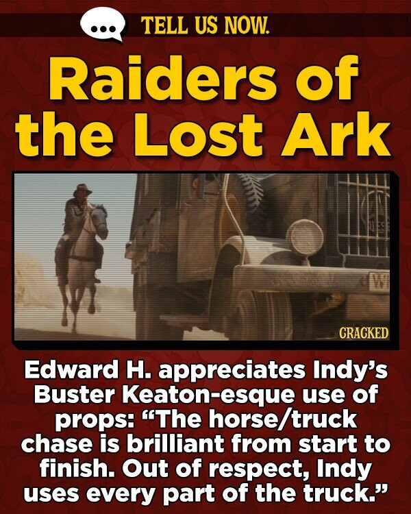 TELL US NOW. Raiders of the Lost Ark CRACKED Edward H. appreciates Indy's Buster Keaton-esque use of props: 'The horse/ truck chase is brilliant from start to finish. Out of respect, Indy uses every part of the truck.