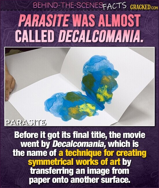 BEHIND-THE-SCENESFACTS CRACKEDCO PARASITE WAS ALMOST CALLED ECALCOMANIA. PARASITE Before it got its final title, the movie went by Decalcomania, which is the name of a technique for creating symmetrical works of art by transferring an image from paper onto another surface.