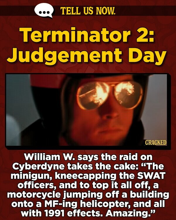 TELL US NOW. Terminator 2: Judgement Day CRACKED William W. says the raid on Cyberdyne takes the cake: 'The minigun, kneecapping the SWAT officers, and to top it all off, a motorcycle jumping off a building onto a MF-ing helicopter, and all with 1991 effects. Amazing.