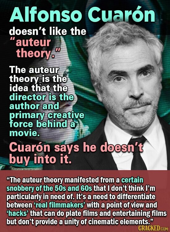 Alfonso Cuaron doesn't like the auteur theory. The auteur theory is the idea that the director is the author and primary creative force behind a movie. Cuaron says he doesn't buy into it. The auteur theory manifested from a certain snobbery of the 50s and 60s that I don't think