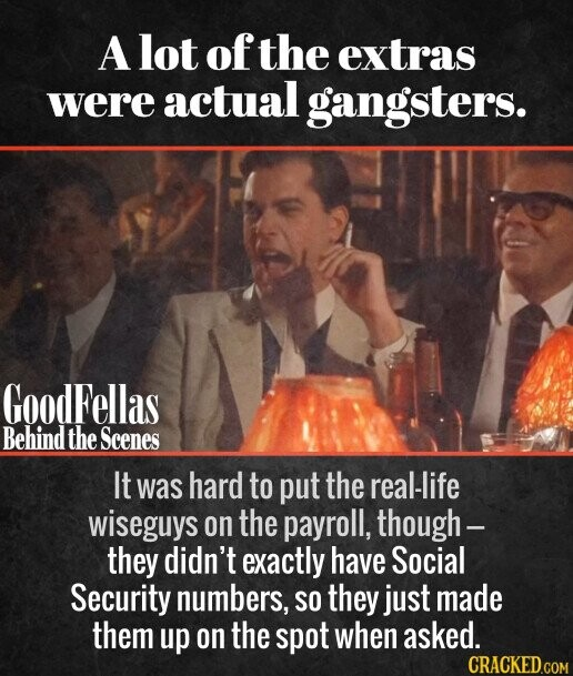 A lot of the extras were actual gangsters. It was hard to put the real-life wiseguys on the payroll, though- they didn't exactly have Social Security numbers, SO they just made them up on the spot when asked.