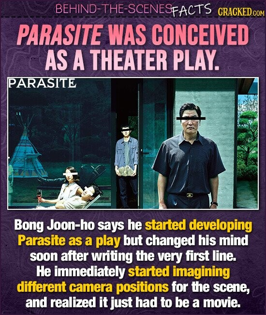 BEHIND-THE-SCENESFACTS CRACKEDcO PARASITE WAS CONCEIVED AS A THEATER PLAY. PARASITE Bong Joon-ho says he started developing Parasite as a play but changed his mind soon after writing the very first line. He immediately started imagining different camera positions for the scene, and realized it just had to be a movie.