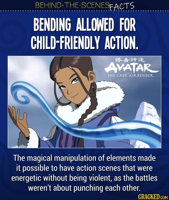 BEHIND-THE-SCENES FACTS BENDING ALLOWED FOR CHILD-FRIENDLY ACTION.The magical manipulation of elements made it possible to have action scenes that were energetic without being violent, as the battles weren't about punching each other.