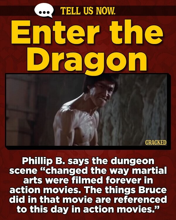 TELL US NOW. Enter the Dragon CRACKED Phillip B. says the dungeon scene changed the way martial arts were filmed forever in action movies. The things Bruce did in that movie are referenced to this day in action movies.