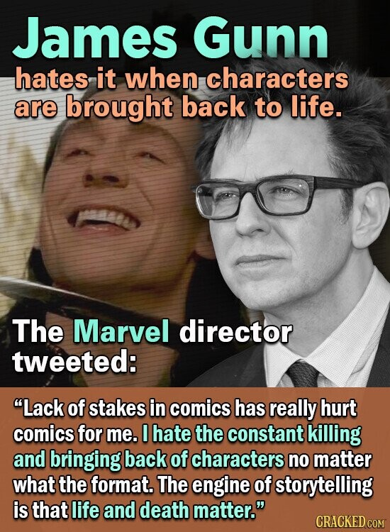 James Gunn hates it when characters are brought back to life. The Marvel director tweeted: Lack of stakes in comics has really hurt comics for me. hate the constant killing and bringing back of characters no matter what the format. The engine of storytelling is that life and death
