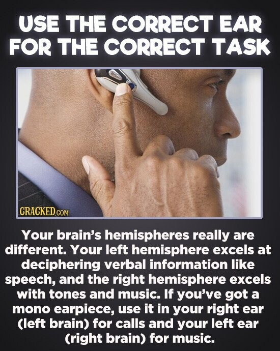 USE THE CORRECT EAR FOR THE CORRECT TASK CRACKED.COM Your brain's hemispheres really are different. Your left hemisphere excels at deciphering verbal information like speech, and the right hemisphere excels with tones and music. If you've got a mono earpiece, use it in your right ear Cleft brain) for calls