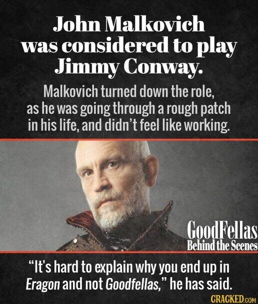 John Malkovich was considered to play Jimmy Conway. Malkovich turned down the role, as he was going through a rough patch in his life, and didn't feel like working. It's hard to explain why you end up in Eragon and not Goodfellas, he has said.