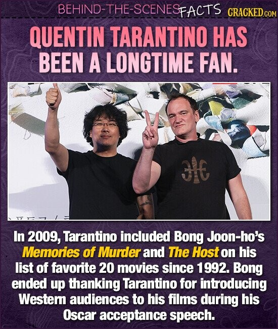 BEHIND-THE-SCENESFACTS CRACKED.cO QUENTIN TARANTINO HAS BEEN A LONGTIME FAN. 3E In 2009, Tarantino included Bong Joon-ho's Memories of Murder and The Host on his list of favorite 20 movies since 1992. Bong ended up thanking Tarantino for introducing Westem audiences to his films during his Oscar acceptance speech.