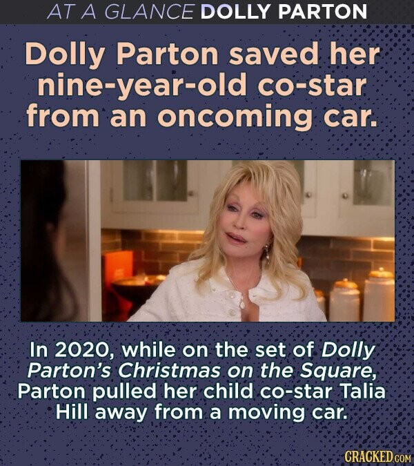 AT A GLANCE DOLLY PARTON Dolly Parton saved her nine-year-old co-star from an oncoming car. In 2020, while on the set of Dolly Parton's Christmas: on the Square, Parton pulled her. child co-star Talia Hill away from a moving car. CRACKED COM
